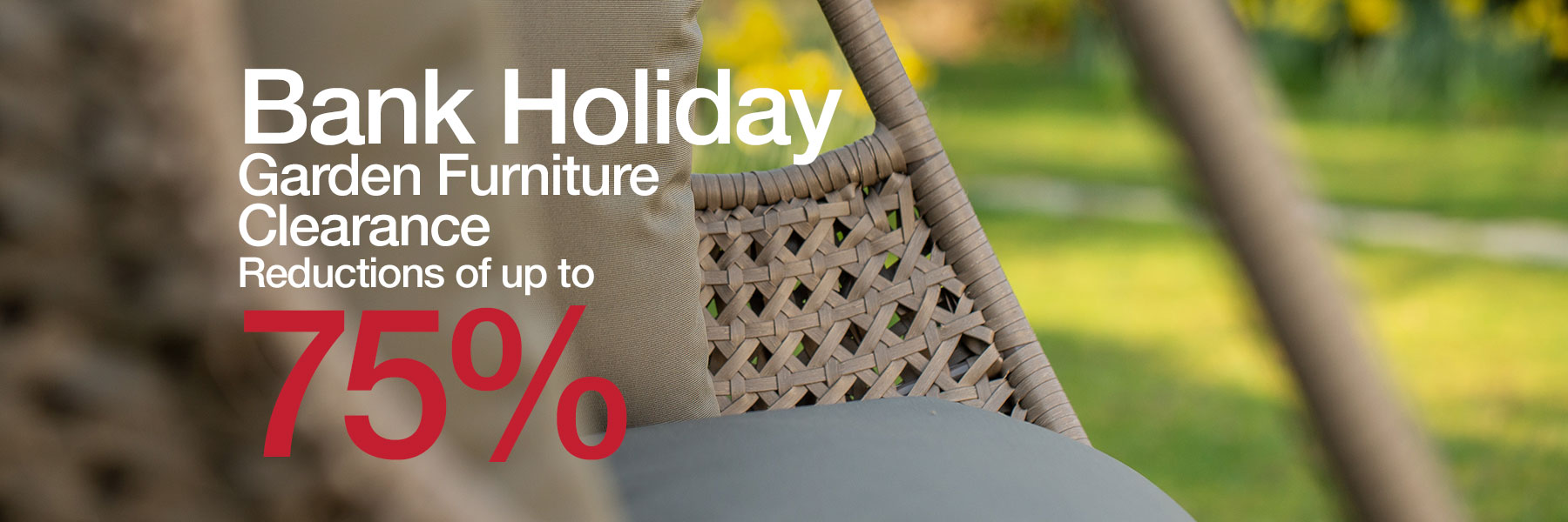 Bank Holiday Sale Save up to 75% off Garden Furniture