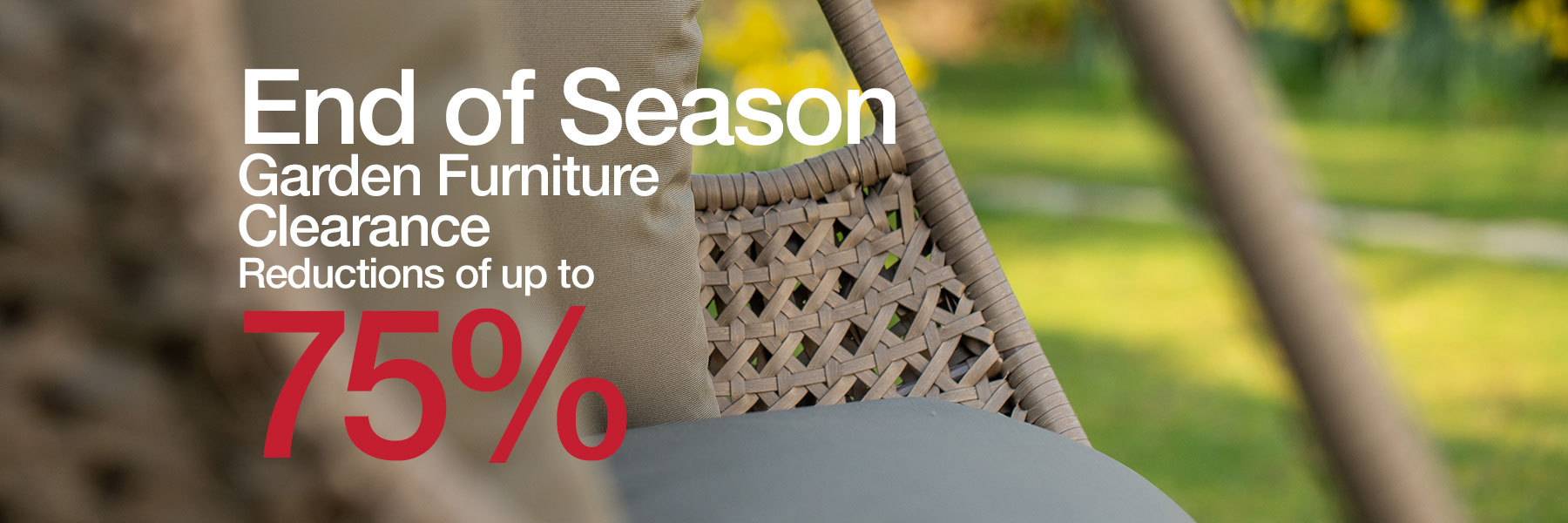 End of Season Sale Save up to 75% off Garden Furniture